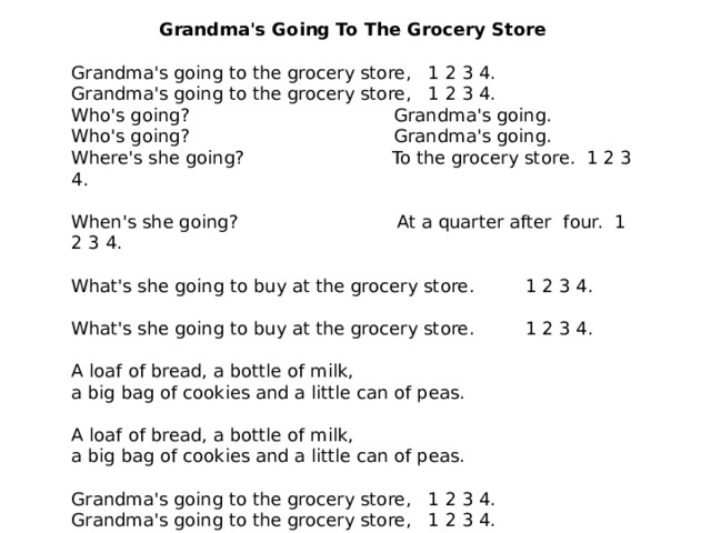 Grandma's Going To The Grocery Store   Grandma's going to the grocery store, 1 2 3 4.  Grandma's going to the grocery store, 1 2 3 4. Who's going? Grandma's going.  Who's going? Grandma's going. Where's she going? To the grocery store.1 2 3 4.   When's she going?  At a quarter after four. 1 2 3 4.  What's she going to buy at the grocery store. 1 2 3 4.  What's she going to buy at the grocery store. 1 2 3 4.  A loaf of bread, a bottle of milk, a big bag of cookies and a little can of peas.  A loaf of bread, a bottle of milk, a big bag of cookies and a little can of peas.  Grandma's going to the grocery store, 1 2 3 4.  Grandma's going to the grocery store, 1 2 3 4.