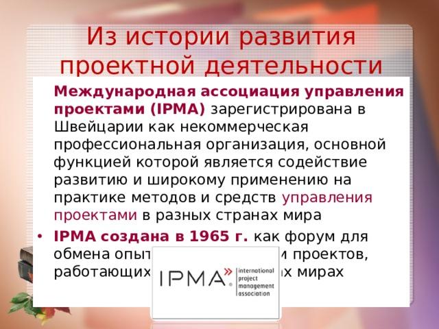 Из истории развития проектной деятельности  Международная ассоциация управления проектами (IPMA) зарегистрирована в Швейцарии как некоммерческая профессиональная организация, основной функцией которой является содействие развитию и широкому применению на практике методов и средств управления проектами в разных странах мира