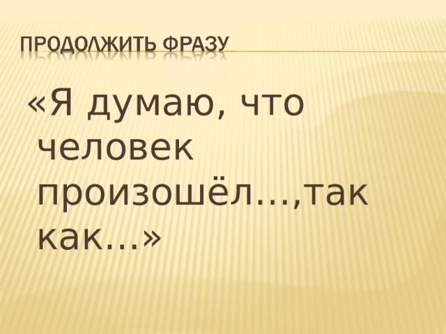 «Я думаю, что человек произошёл…,так как…»