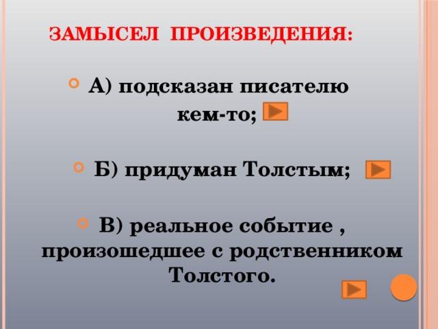 Замысел произведения:   А) подсказан писателю кем-то;  Б) придуман Толстым;