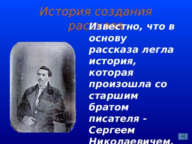 История создания рассказа Известно, что в основу рассказа легла история, которая произошла со старшим братом писателя - Сергеем Николаевичем.