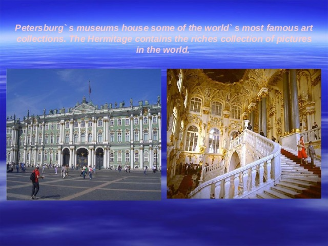 Petersburg` s museums house some of the world` s most famous art collections. The Hermitage contains the riches collection of pictures in the world.