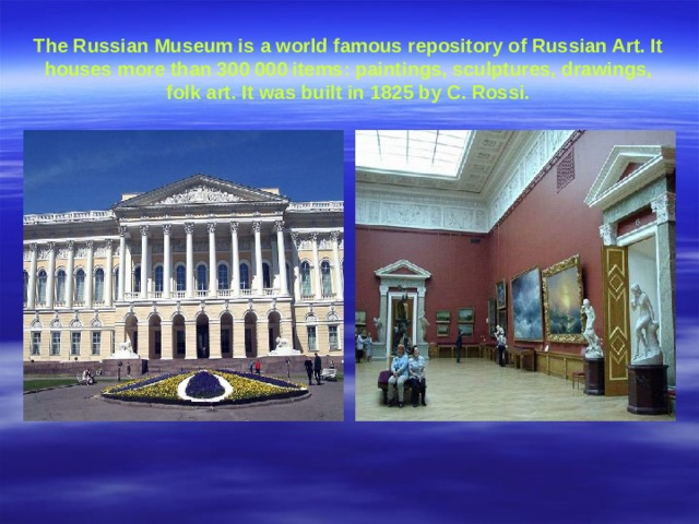 The Russian Museum is a world famous repository of Russian Art. It houses more than 300 000 items : paintings, sculptures, drawings, folk art. It was built in 1825 by C. Rossi.