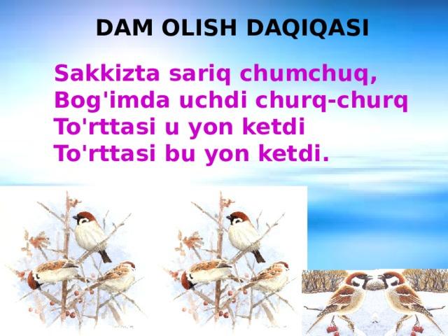 DAM OLISH DAQIQASI Sakkizta sariq chumchuq, Bog'imda uchdi churq-churq To'rttasi u yon ketdi To'rttasi bu yon ketdi.