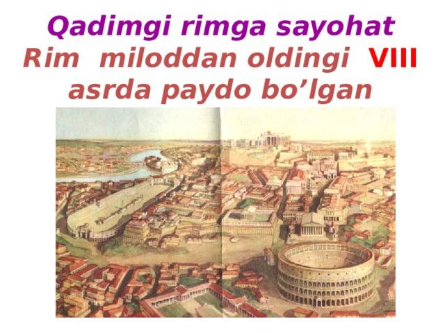 Qadimgi rimga sayohat  Rim miloddan oldingi  VIII  asrda paydo bo'lgan