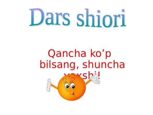 Qancha ko'p bilsang, shuncha yaxshi !