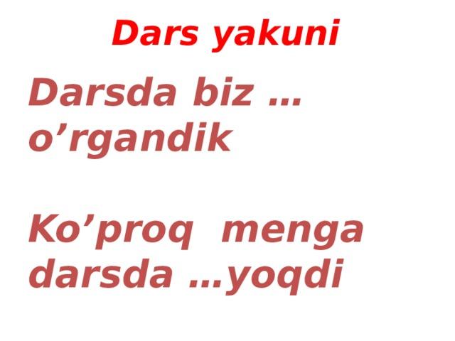 Dars yakuni Darsda biz … o'rgandik   Ko'proq menga darsda … yoqdi