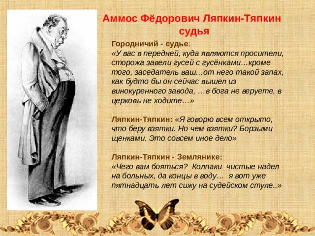 Аммос Фёдорович Ляпкин-Тяпкин  судья Городничий - судье : «У вас в передней, куда являются просители, сторожа завели гусей с гусёнками…кроме того, заседатель ваш…от него такой запах, как будто бы он сейчас вышел из винокуренного завода, …в бога не веруете, в церковь не ходите…»  Ляпкин-Тяпкин:  «Я говорю всем открыто, что беру взятки. Но чем взятки? Борзыми щенками. Это совсем иное дело» Ляпкин-Тяпкин - Землянике:  «Чего вам бояться? Колпаки чистые надел на больных, да концы в воду… я вот уже пятнадцать лет сижу на судейском стуле..»