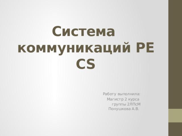 Система   коммуникаций  PECS   Работу выполнила: Магистр 2 курса группы 2ЛПсМ  Понушкова А.В.