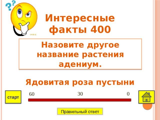 Интересные факты 400 Назовите другое название растения адениум. Ядовитая роза пустыни 0 30 60 старт Правильный ответ