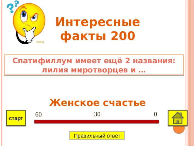Интересные факты 200 Спатифиллум имеет ещё 2 названия: лилия миротворцев и … Женское счастье 0 30 60 старт Правильный ответ