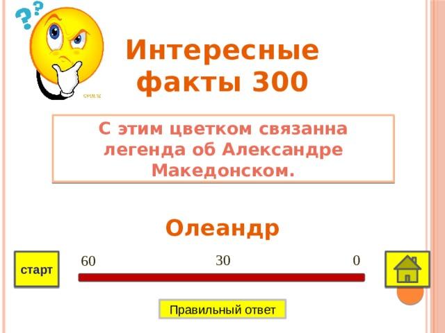 Интересные факты 300 С этим цветком связанна легенда об Александре Македонском. Олеандр 0 30 60 старт Правильный ответ