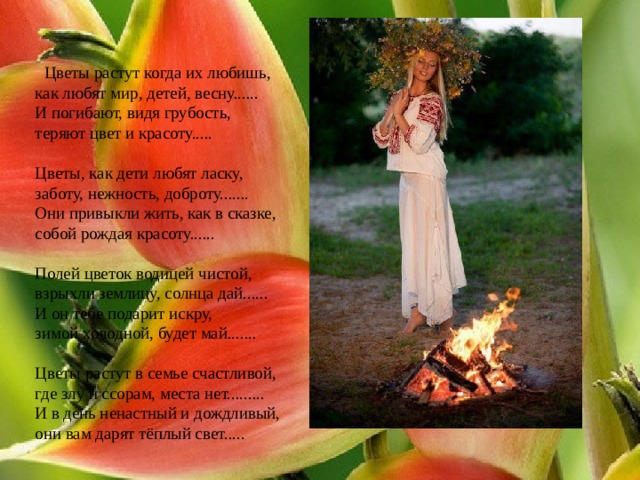 Цветы растут когда их любишь,  как любят мир, детей, весну......  И погибают, видя грубость,  теряют цвет и красоту.....   Цветы, как дети любят ласку,  заботу, нежность, доброту.......  Они привыкли жить, как в сказке,  собой рождая красоту......   Полей цветок водицей чистой,  взрыхли землицу, солнца дай......  И он тебе подарит искру,  зимой холодной, будет май.......   Цветы растут в семье счастливой,  где злу и ссорам, места нет.........  И в день ненастный и дождливый,  они вам дарят тёплый свет.....