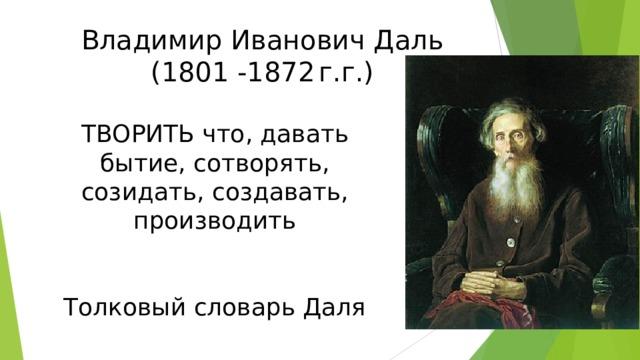 Владимир Иванович Даль (1801 -1872  г.г.) ТВОРИТЬ что, давать бытие, сотворять, созидать, создавать, производить Толковый словарь Даля