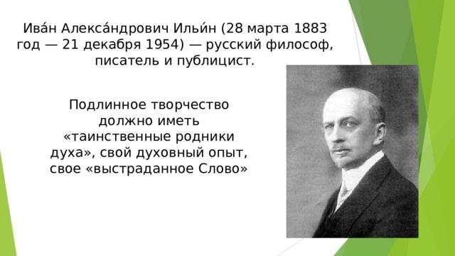 Ива́н Алекса́ндрович Ильи́н (28 марта 1883 год — 21 декабря 1954) — русский философ, писатель и публицист. Подлинное творчество должно иметь «таинственные родники духа», свой духовный опыт, свое «выстраданное Слово»