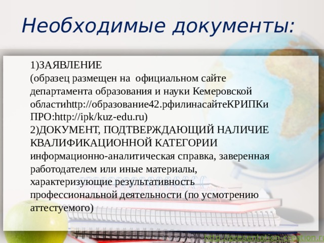 Необходимые документы: 1)ЗАЯВЛЕНИЕ (образец размещен на официальном сайте департамента образования и науки Кемеровской областиhttp://образование42.рфилинасайтеКРИПКиПРО:http://ipk/kuz-edu.ru) 2)ДОКУМЕНТ, ПОДТВЕРЖДАЮЩИЙ НАЛИЧИЕ КВАЛИФИКАЦИОННОЙ КАТЕГОРИИ информационно-аналитическая справка, заверенная работодателем или иные материалы, характеризующие результативность профессиональной деятельности (по усмотрению аттестуемого)