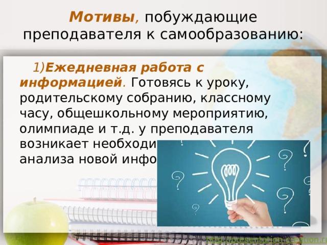 Мотивы ,  побуждающие преподавателя к самообразованию: 1) Ежедневная работа с информацией .  Готовясь к уроку,  родительскому собранию, классному часу, общешкольному мероприятию, олимпиаде и т.д. у преподавателя возникает необходимость поиска и анализа новой информации.