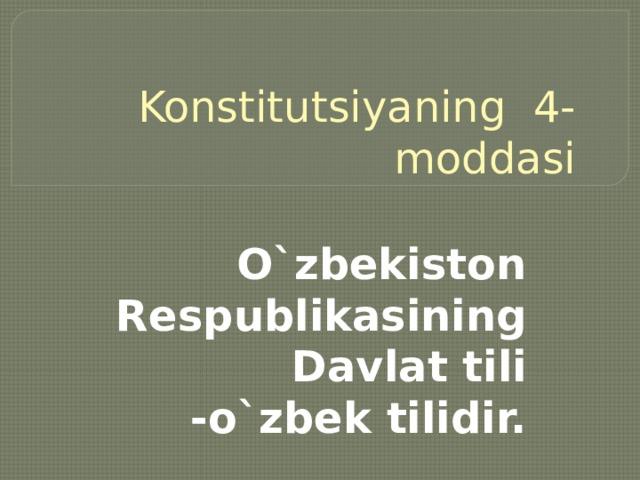 Konstitutsiyaning 4- moddasi O`zbekiston Respublikasining Davlat tili -o`zbek tilidir.