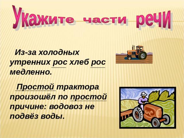 Из-за холодных утренних рос хлеб рос медленно.  Простой трактора произошёл по простой причине: водовоз не подвёз воды.
