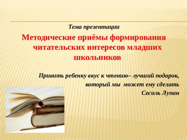 Тема презентации Методические приёмы формирования читательских интересов младших школьников  Привить ребенку вкус к чтению– лучший подарок, который мы может ему сделать Сесиль Лупан
