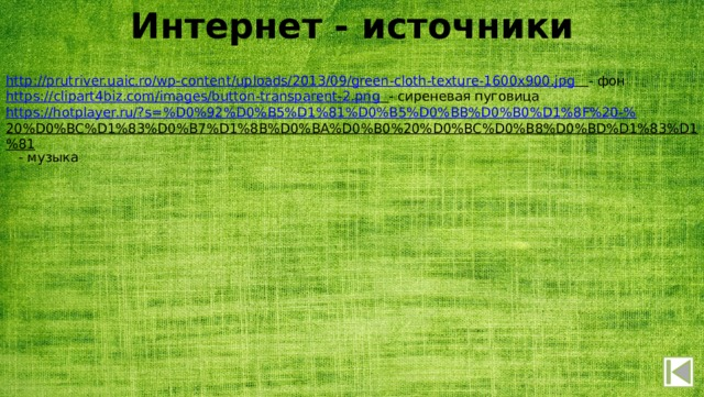 Интернет - источники http:// prutriver.uaic.ro/wp-content/uploads/2013/09/green-cloth-texture-1600x900.jpg  - фон https:// clipart4biz.com/images/button-transparent-2.png  - сиреневая пуговица https://hotplayer.ru/?s=%D0%92%D0%B5%D1%81%D0%B5%D0%BB%D0%B0%D1%8F%20-% 20%D0%BC%D1%83%D0%B7%D1%8B%D0%BA%D0%B0%20%D0%BC%D0%B8%D0%BD%D1%83%D1%81  - музыка