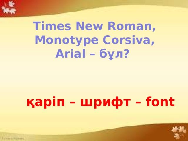 Times New Roman, Monotype Corsiva, Arial – бұл? қаріп – шрифт – font