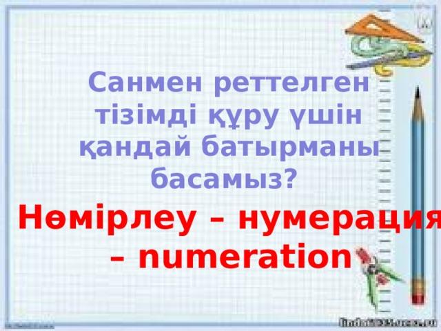 Санмен реттелген тізімді құру үшін қандай батырманы басамыз? Нөмірлеу – нумерация – numeration