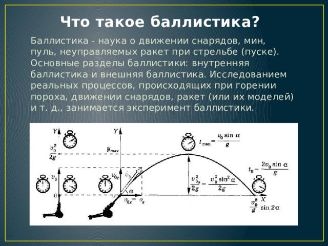 Что такое баллистика? Баллистика - наука о движении снарядов, мин, пуль, неуправляемых ракет при стрельбе (пуске). Основные разделы баллистики: внутренняя баллистика и внешняя баллистика. Исследованием реальных процессов, происходящих при горении пороха, движении снарядов, ракет (или их моделей) и т. д., занимается эксперимент баллистики.
