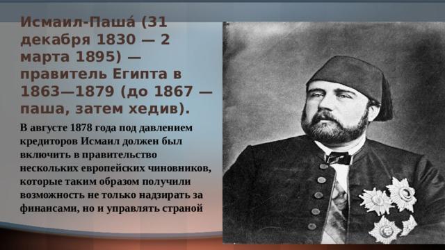 Исмаил-Паша́ (31 декабря 1830 — 2 марта 1895) — правитель Египта в 1863—1879 (до 1867 — паша, затем хедив). В августе 1878 года под давлением кредиторов Исмаил должен был включить в правительство нескольких европейских чиновников, которые таким образом получили возможность не только надзирать за финансами, но и управлять страной
