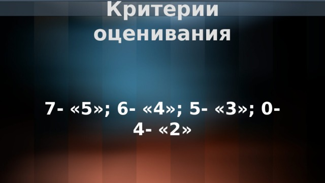 Критерии оценивания 7- «5»; 6- «4»; 5- «3»; 0-4- «2»