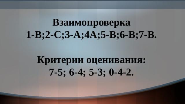 Взаимопроверка 1-В;2-С;3-А;4А;5-В;6-В;7-В.  Критерии оценивания: 7-5; 6-4; 5-3; 0-4-2.