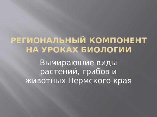 Региональный компонент на уроках биологии Вымирающие виды растений, грибов и животных Пермского края