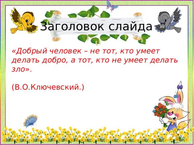 Заголовок слайда «Добрый человек – не тот, кто умеет делать добро, а тот, кто не умеет делать зло ».  (В.О.Ключевский.)