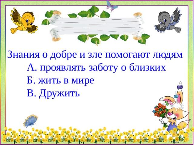 Знания о добре и зле помогают людям  А. проявлять заботу о близких  Б. жить в мире  В. Дружить