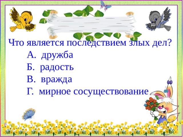 Что является последствием злых дел?  А. дружба  Б. радость  В. вражда  Г. мирное сосуществование