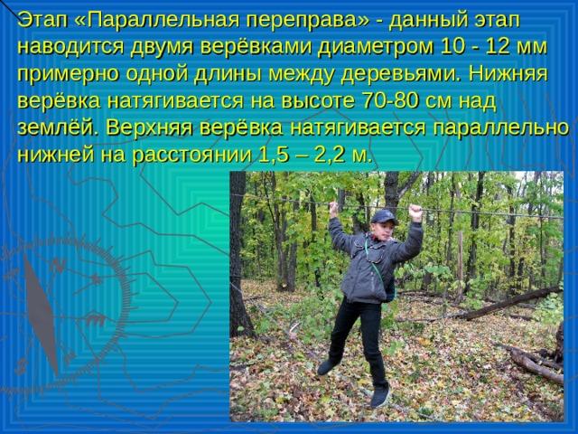Этап «Параллельная переправа» - данный этап наводится двумя верёвками диаметром 10 - 12 мм примерно одной длины между деревьями. Нижняя верёвка натягивается на высоте 70-80 см над землёй. Верхняя верёвка натягивается параллельно нижней на расстоянии 1,5 – 2,2 м.