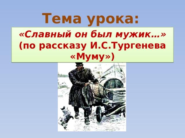 Тема урока: «Славный он был мужик…»  (по рассказу И.С.Тургенева «Муму»)