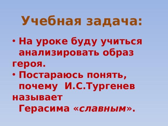 Учебная задача:     На уроке буду учиться  анализировать образ героя.  Постараюсь понять,  почему И.С.Тургенев называет  Герасима « славным ».