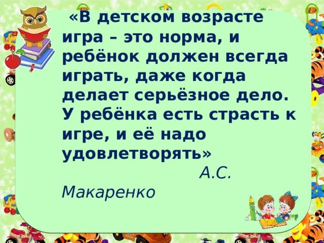 «В детском возрасте игра – это норма, и ребёнок должен всегда играть, даже когда делает серьёзное дело. У ребёнка есть страсть к игре, и её надо удовлетворять»   А.С. Макаренко