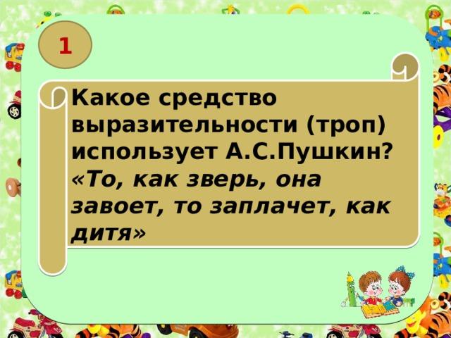 1 Какое средство выразительности (троп) использует А.С.Пушкин? «То, как зверь, она завоет, то заплачет, как дитя»