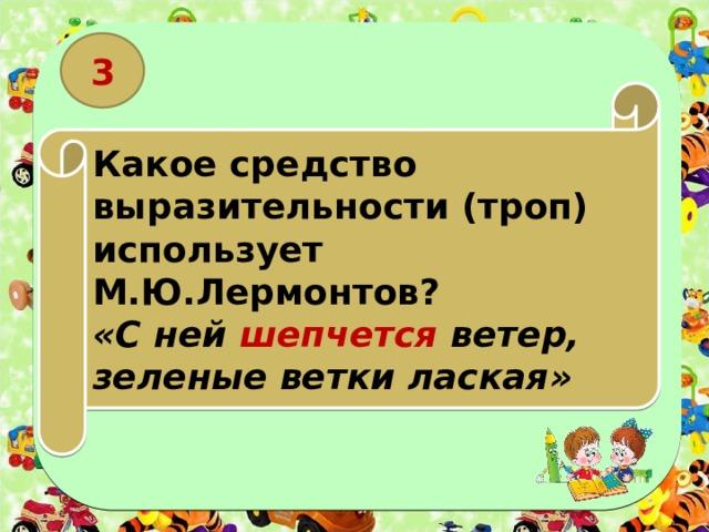 3 Какое средство выразительности (троп) использует М.Ю.Лермонтов? «С ней шепчется ветер, зеленые ветки лаская»