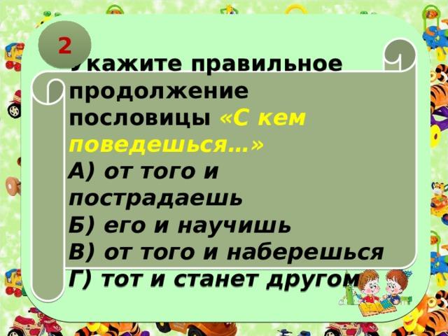 2 Укажите правильное продолжение пословицы «С кем поведешься…» А) от того и пострадаешь Б) его и научишь В) от того и наберешься Г) тот и станет другом