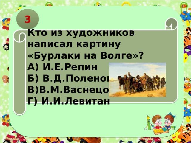 3 Кто из художников написал картину «Бурлаки на Волге»? А) И.Е.Репин Б) В.Д.Поленов В)В.М.Васнецов Г) И.И.Левитан