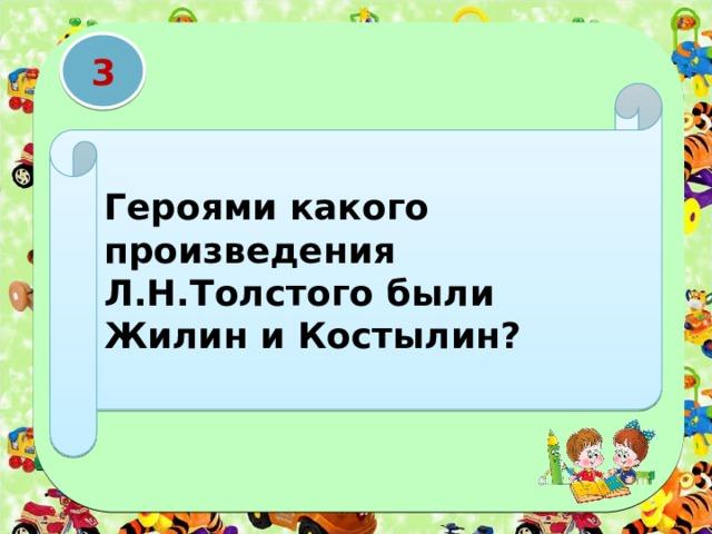 3 Героями какого произведения Л.Н.Толстого были Жилин и Костылин?