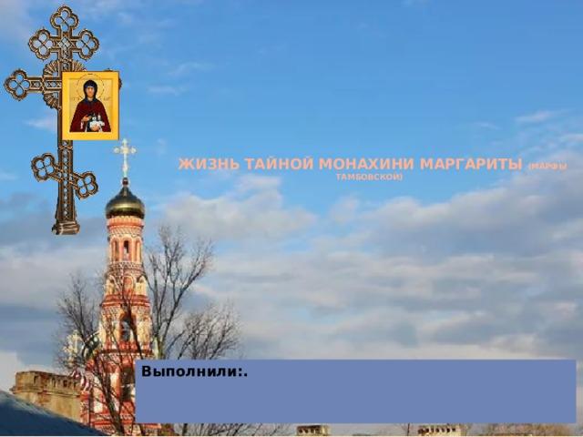 ЖИЗНЬ ТАЙНОЙ МОНАХИНИ МАРГАРИТЫ (Марфы Тамбовской) Выполнили:.
