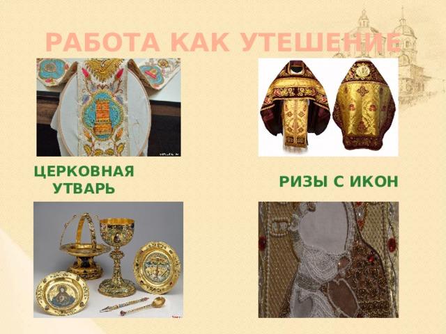 РАБОТА КАК УТЕШЕНИЕ Ризы с икон Церковная утварь