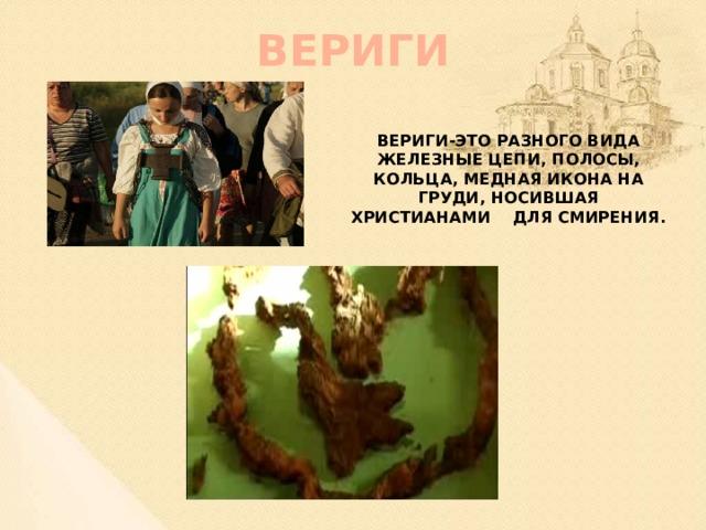 ВЕРИГИ Вериги-это разного вида железные цепи, полосы, кольца, медная икона на груди, носившая христианами для смирения.