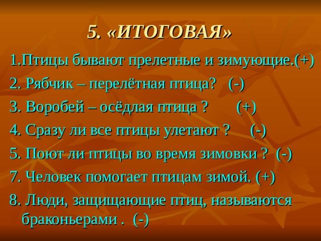 5. «ИТОГОВАЯ» 1.Птицы бывают прелетные и зимующие.(+) 2. Рябчик – перелётная птица? (-) 3. Воробей – осёдлая птица ? (+) 4. Сразу ли все птицы улетают ? (-) 5. Поют ли птицы во время зимовки ? (-) 7. Человек помогает птицам зимой. (+) 8. Люди, защищающие птиц, называются браконьерами . (-)
