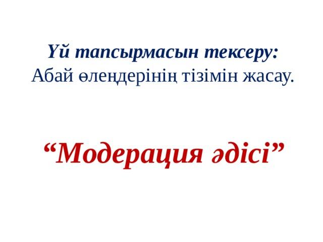 """Үй тапсырмасын тексеру:  Абай өлеңдерінің тізімін жасау.    """"Модерация әдісі"""""""