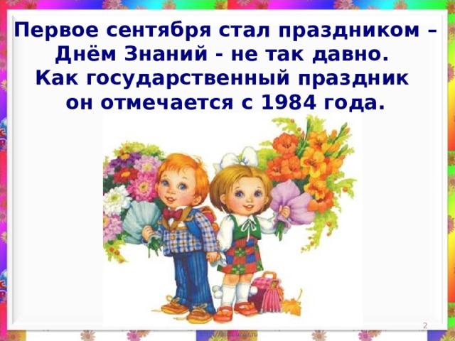 Первое сентября стал праздником – Днём Знаний - не так давно. Как государственный праздник он отмечается с 1984 года.